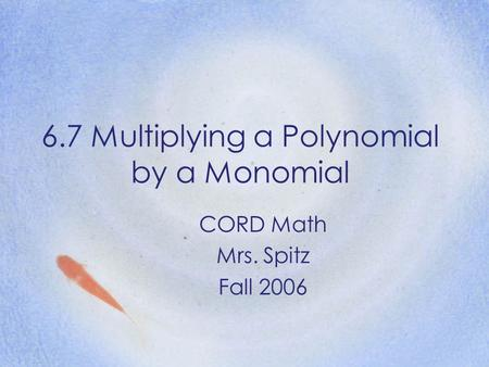 6.7 Multiplying a Polynomial by a Monomial CORD Math Mrs. Spitz Fall 2006.