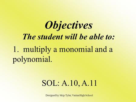 Objectives The student will be able to: 1. multiply a monomial and a polynomial. SOL: A.10, A.11 Designed by Skip Tyler, Varina High School.