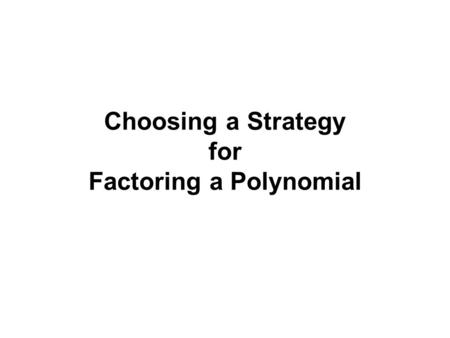 Choosing a Strategy for Factoring a Polynomial. You have learned various strategies for factoring different polynomials but when given a random polynomial.