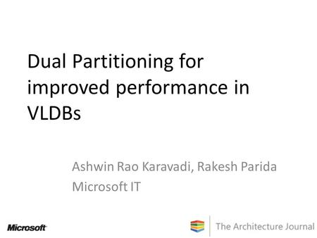 Dual Partitioning for improved performance in VLDBs Ashwin Rao Karavadi, Rakesh Parida Microsoft IT.