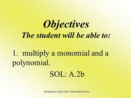 Objectives The student will be able to: 1. multiply a monomial and a polynomial. SOL: A.2b Designed by Skip Tyler, Varina High School.