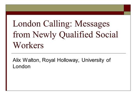 London Calling: Messages from Newly Qualified Social Workers Alix Walton, Royal Holloway, University of London.