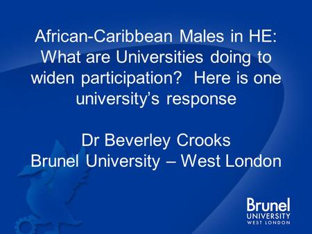 African-Caribbean Males in HE: What are Universities doing to widen participation? Here is one university's response Dr Beverley Crooks Brunel University.