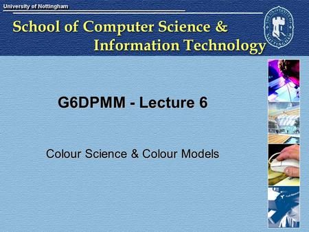 School of Computer Science & Information Technology G6DPMM - Lecture 6 Colour Science & Colour Models.