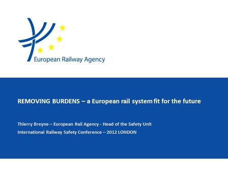 REMOVING BURDENS – a European rail system fit for the future Thierry Breyne – European Rail Agency - Head of the Safety Unit International Railway Safety.