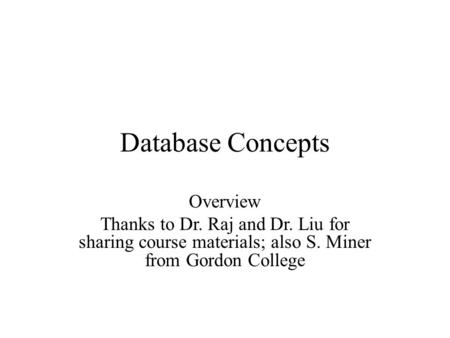 Overview Thanks to Dr. Raj and Dr. Liu for sharing course materials; also S. Miner from Gordon College Database Concepts.