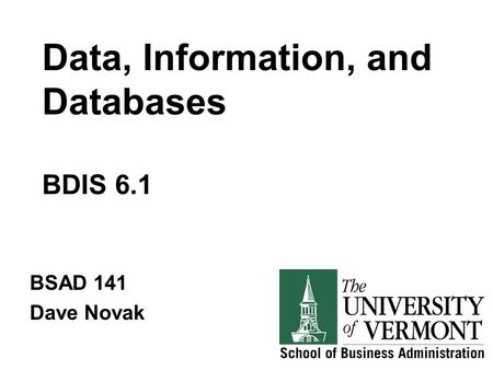Data, Information, and Databases BDIS 6.1 BSAD 141 Dave Novak.