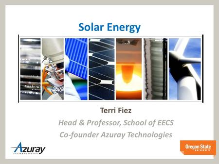 Solar Energy Terri Fiez Head & Professor, School of EECS Co-founder Azuray Technologies.