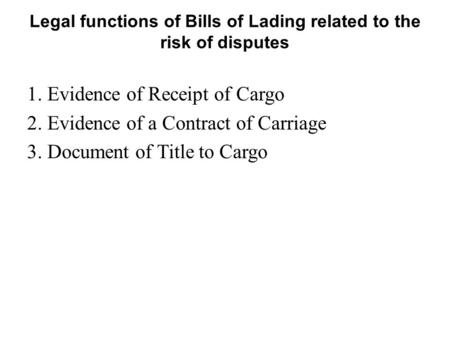 Legal functions of Bills of Lading related to the risk of disputes 1. Evidence of Receipt of Cargo 2. Evidence of a Contract of Carriage 3. Document of.