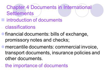 Chapter 4 Documents in International Settlements introduction of documents – classifications financial documents: bills of exchange, promissory notes and.