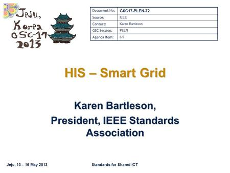 Jeju, 13 – 16 May 2013Standards for Shared ICT HIS – Smart Grid Karen Bartleson, President, IEEE Standards Association Document No: GSC17-PLEN-72 Source: