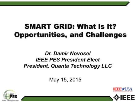 Dr. Damir Novosel IEEE PES President Elect President, Quanta Technology LLC SMART GRID: What is it? Opportunities, and Challenges May 15, 2015.