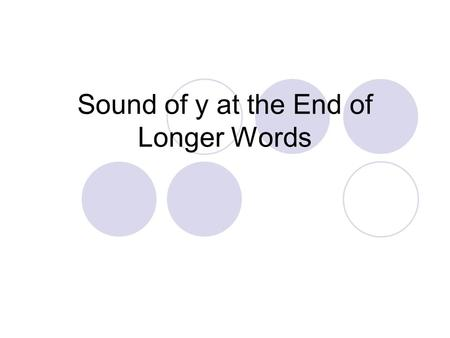 Sound of y at the End of Longer Words. Say the sounds /p/ /u/ /p/ /e/ What word do you hear? puppy What vowel sound do you hear in the second syllable?