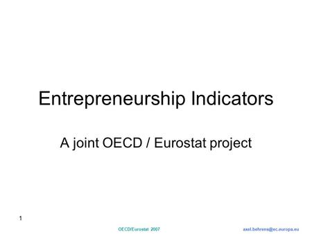 1 OECD/Eurostat Entrepreneurship Indicators A joint OECD / Eurostat project.