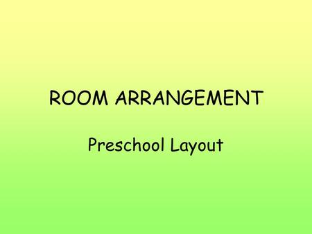 ROOM ARRANGEMENT Preschool Layout. Effects of Room Arrangement Influences how children act and learn –Prompts children to use materials –Easily accessible,