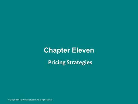 Chapter Eleven Pricing Strategies Copyright ©2014 by Pearson Education, Inc. All rights reserved.