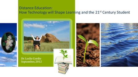 Distance Education: How Technology will Shape Learning and the 21 st Century Student Dr. Leslie Cordie September, 2012.