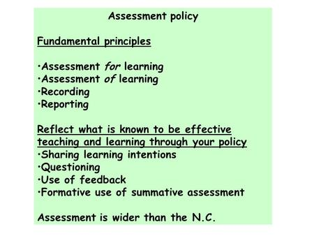 Assessment policy Fundamental principles Assessment for learning Assessment of learning Recording Reporting Reflect what is known to be effective teaching.