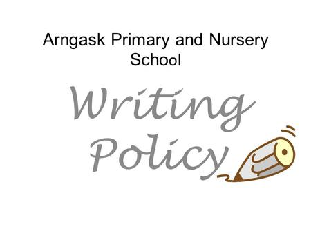 Arngask Primary and Nursery Scho ol Writing Policy.