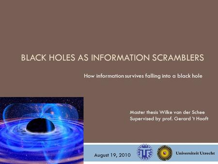 BLACK HOLES AS INFORMATION SCRAMBLERS How information survives falling into a black hole Master thesis Wilke van der Schee Supervised by prof. Gerard 't.