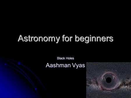 Astronomy for beginners Black Holes Aashman Vyas.