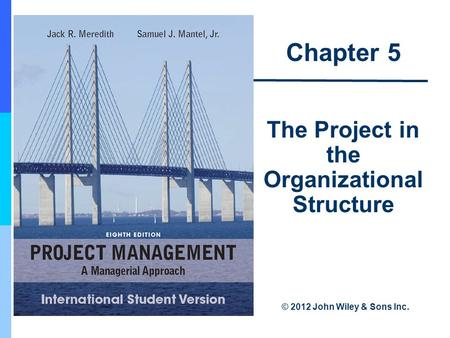 Chapter 5 The Project in the Organizational Structure © 2012 John Wiley & Sons Inc.