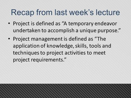 "Recap from last week's lecture Project is defined as ""A temporary endeavor undertaken to accomplish a unique purpose."" Project management is defined as."