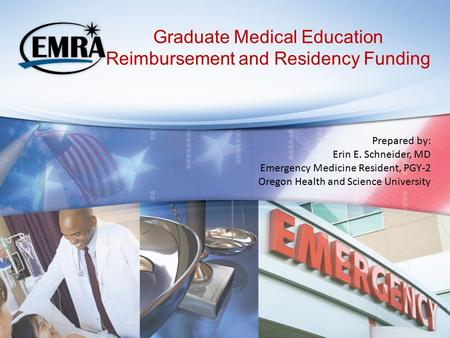Graduate Medical Education Reimbursement and Residency Funding Prepared by: Erin E. Schneider, MD Emergency Medicine Resident, PGY-2 Oregon Health and.