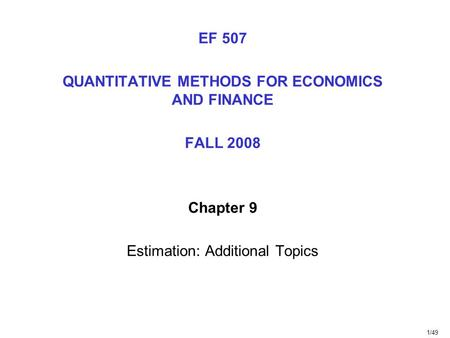 1/49 EF 507 QUANTITATIVE METHODS FOR ECONOMICS AND FINANCE FALL 2008 Chapter 9 Estimation: Additional Topics.