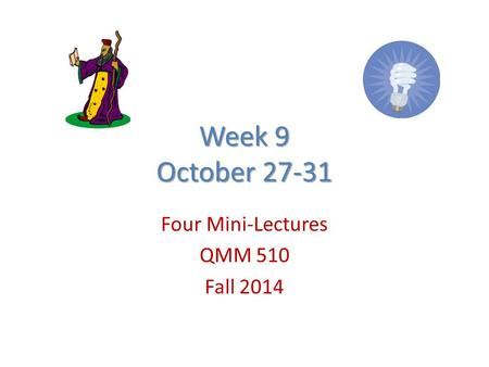 Week 9 October 27-31 Four Mini-Lectures QMM 510 Fall 2014.