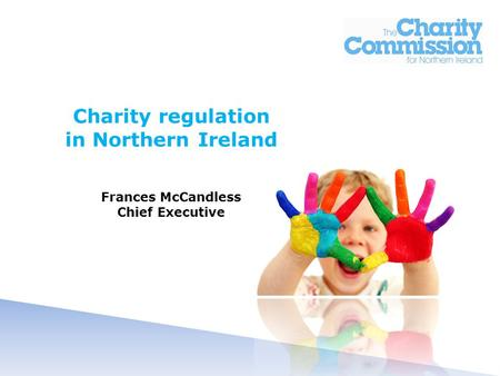 Charity regulation in Northern Ireland Frances McCandless Chief Executive.