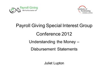 Payroll Giving Special Interest Group Conference 2012 Understanding the Money – Disbursement Statements Juliet Lupton.