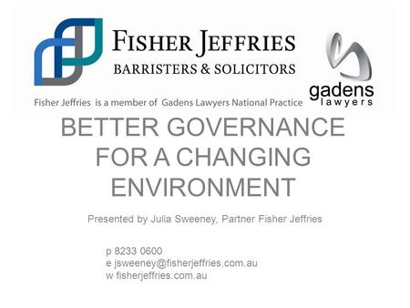 Presented by Julia Sweeney, Partner Fisher Jeffries p 8233 0600 e w fisherjeffries.com.au BETTER GOVERNANCE FOR A CHANGING.