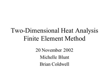 Two-Dimensional Heat Analysis Finite Element Method 20 November 2002 Michelle Blunt Brian Coldwell.
