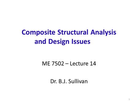 Composite Structural Analysis and Design Issues ME 7502 – Lecture 14 Dr. B.J. Sullivan 1.