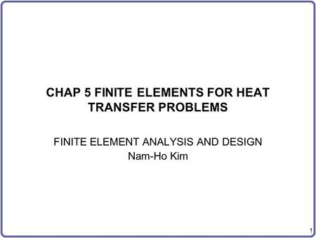 1 CHAP 5 FINITE ELEMENTS FOR HEAT TRANSFER PROBLEMS FINITE ELEMENT ANALYSIS AND DESIGN Nam-Ho Kim.