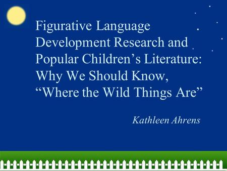 "Figurative Language Development Research and Popular Children's Literature: Why We Should Know, ""Where the Wild Things Are"" Kathleen Ahrens."