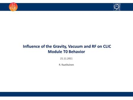 Influence of the Gravity, Vacuum and RF on CLIC Module T0 Behavior 21.11.2011 R. Raatikainen.