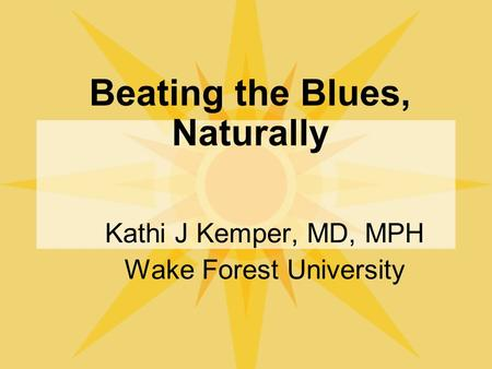 Beating the Blues, Naturally Kathi J Kemper, MD, MPH Wake Forest University.
