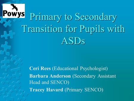 Primary to Secondary Transition for Pupils with ASDs Ceri Rees (Educational Psychologist) Barbara Anderson (Secondary Assistant Head and SENCO) Tracey.