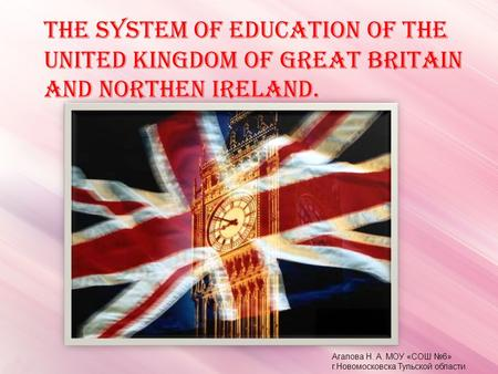 THE SYSTEM OF EDUCATION OF THE UNITED KINGDOM OF GREAT BRITAIN AND NORTHEN IRELAND. Агапова Н. А. МОУ «СОШ №6» г.Новомосковска Тульской области.