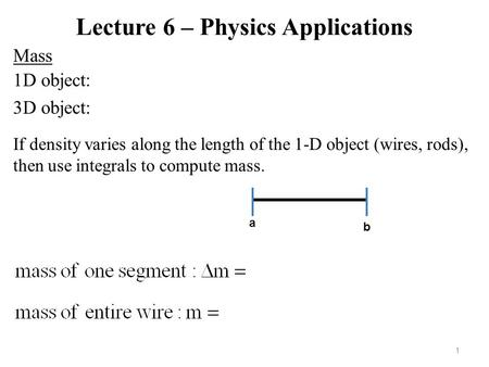 Lecture 6 – Physics Applications Mass 1 1D object: 3D object: If density varies along the length of the 1-D object (wires, rods), then use integrals to.