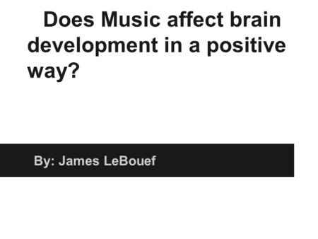 Does Music affect brain development in a positive way? By: James LeBouef.
