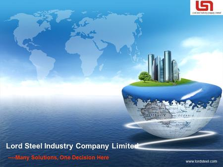LOGO www.lordsteel.com Lord Steel Industry Company Limited ----Many Solutions, One Decision Here.