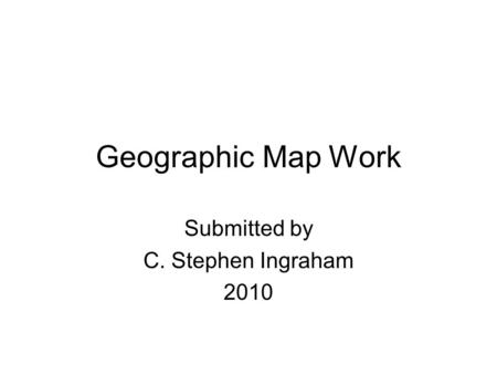 Geographic Map Work Submitted by C. Stephen Ingraham 2010.