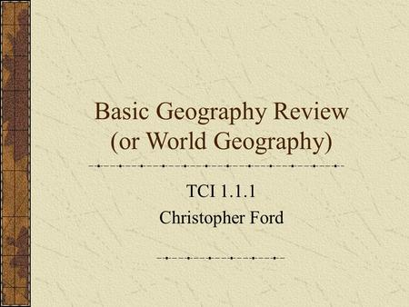 Basic Geography Review (or World Geography)