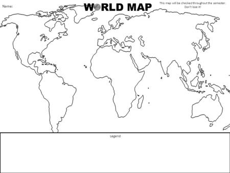 W RLD MAP Legend This map will be checked throughout the semester. Don't lose it! Name: