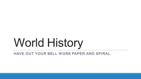 World History HAVE OUT YOUR BELL WORK PAPER AND SPIRAL.