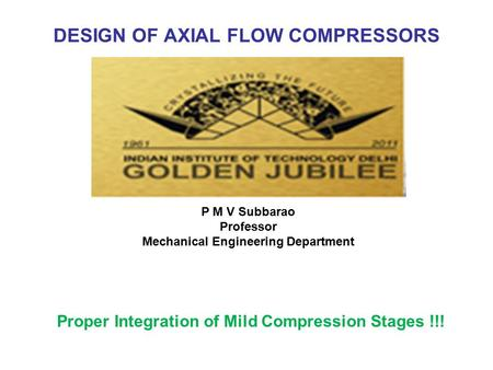 DESIGN OF AXIAL FLOW COMPRESSORS Proper Integration of Mild Compression Stages !!! P M V Subbarao Professor Mechanical Engineering Department.