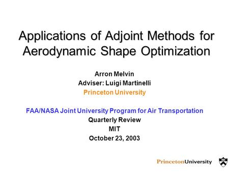Applications of Adjoint Methods for Aerodynamic Shape Optimization Arron Melvin Adviser: Luigi Martinelli Princeton University FAA/NASA Joint University.